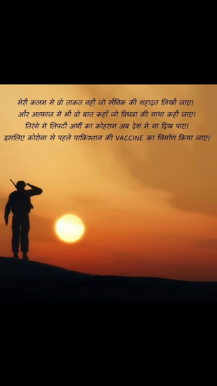 Soldier quotes in Hindi  मेरी कलम में वो ताकत नही जो सैनिक की शहादत लिखी जाए।  और अल्फ़ाज़ में भी वो बात कहाँ जो विधवा की गाथा कही जाए। तिरंगे में लिपटी अर्थी का कोहराम अब देश मे ना दिख पाए। इसलिए कोरोना से पहले पाकिस्तान की VACCINE का निर्माण किया जाए।