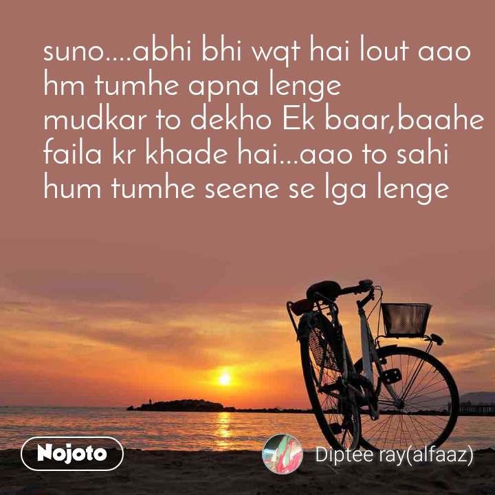 suno....abhi bhi wqt hai lout aao hm tumhe apna lenge mudkar to dekho Ek baar,baahe faila kr khade hai...aao to sahi  hum tumhe seene se lga lenge