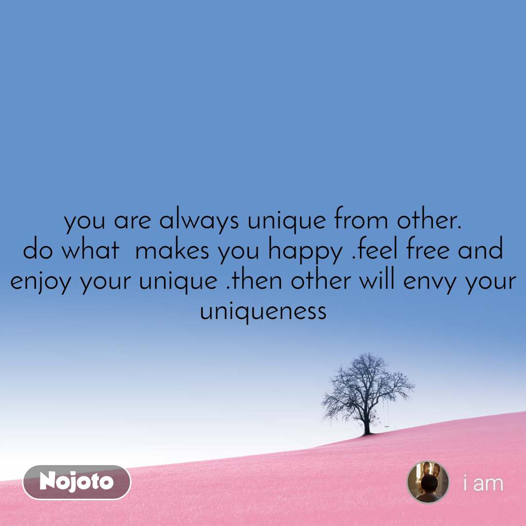 you are always unique from other. do what  makes you happy .feel free and enjoy your unique .then other will envy your uniqueness