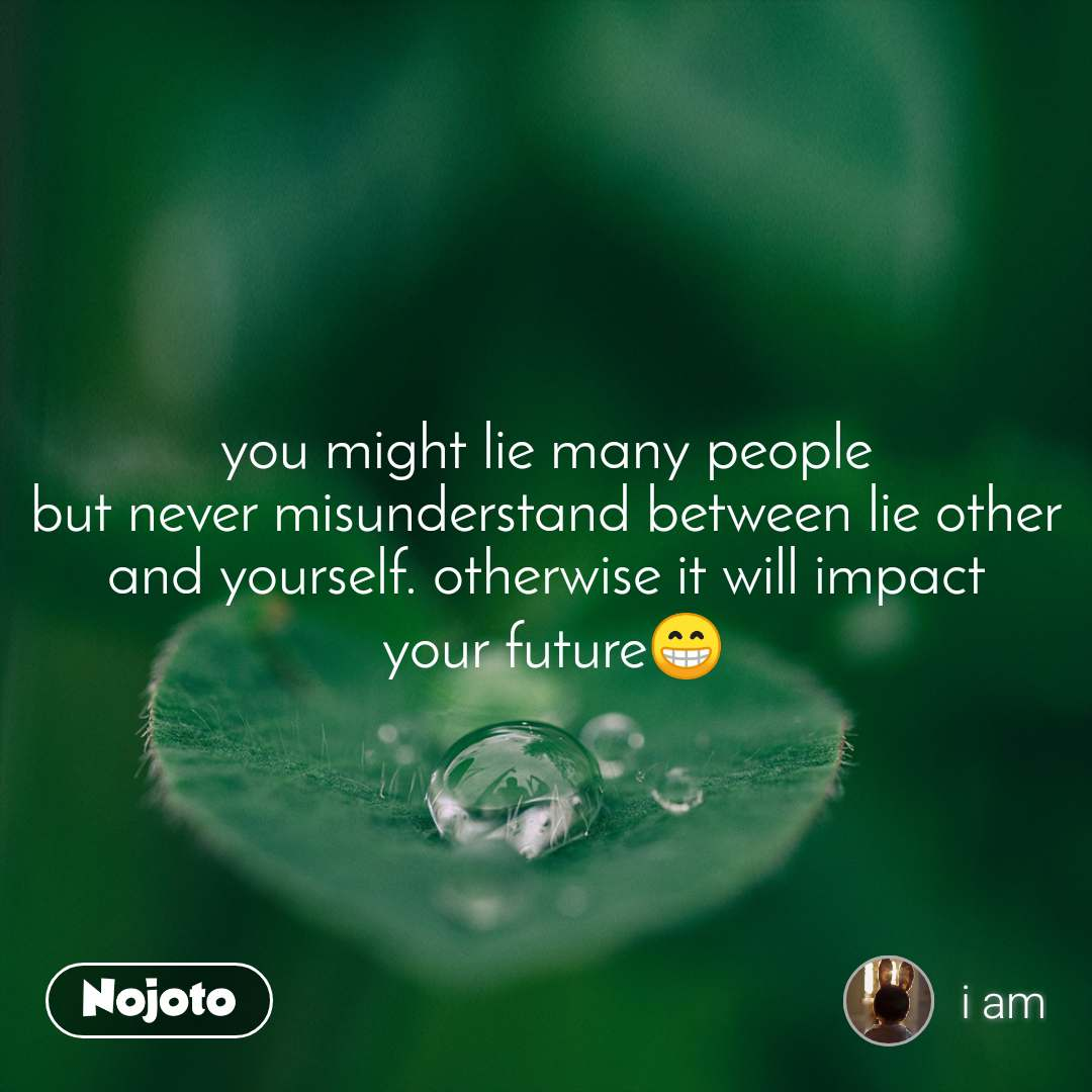 you might lie many people but never misunderstand between lie other and yourself. otherwise it will impact  your future😁