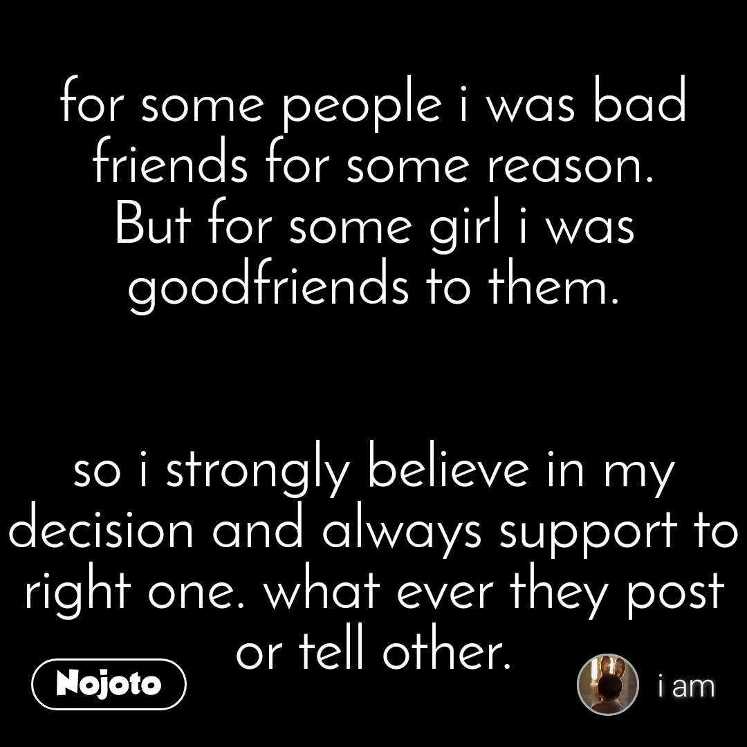 for some people i was bad friends for some reason. But for some girl i was goodfriends to them.   so i strongly believe in my decision and always support to right one. what ever they post or tell other.