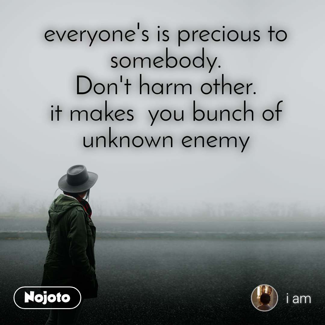 everyone's is precious to somebody. Don't harm other. it makes  you bunch of unknown enemy