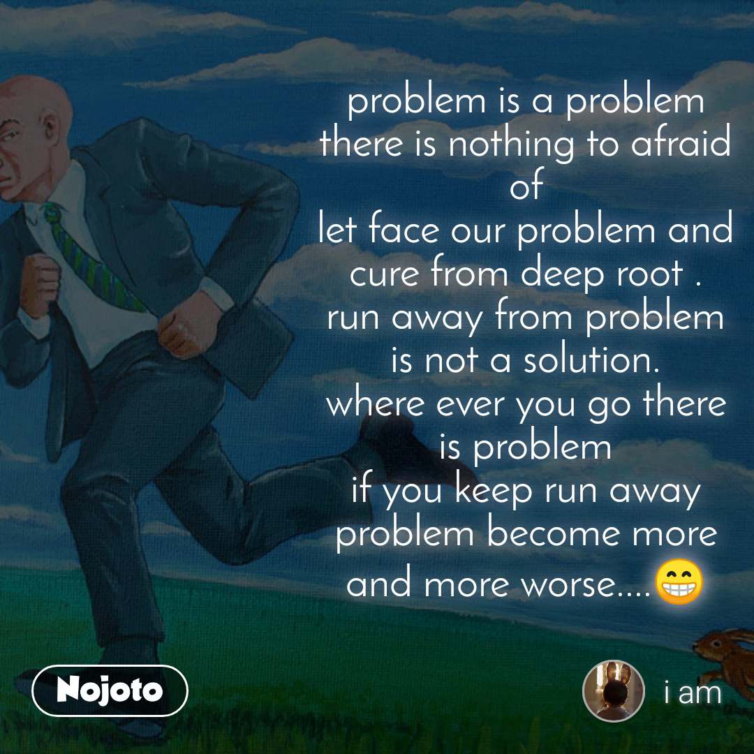 problem is a problem there is nothing to afraid of let face our problem and cure from deep root . run away from problem is not a solution. where ever you go there is problem if you keep run away problem become more and more worse....😁