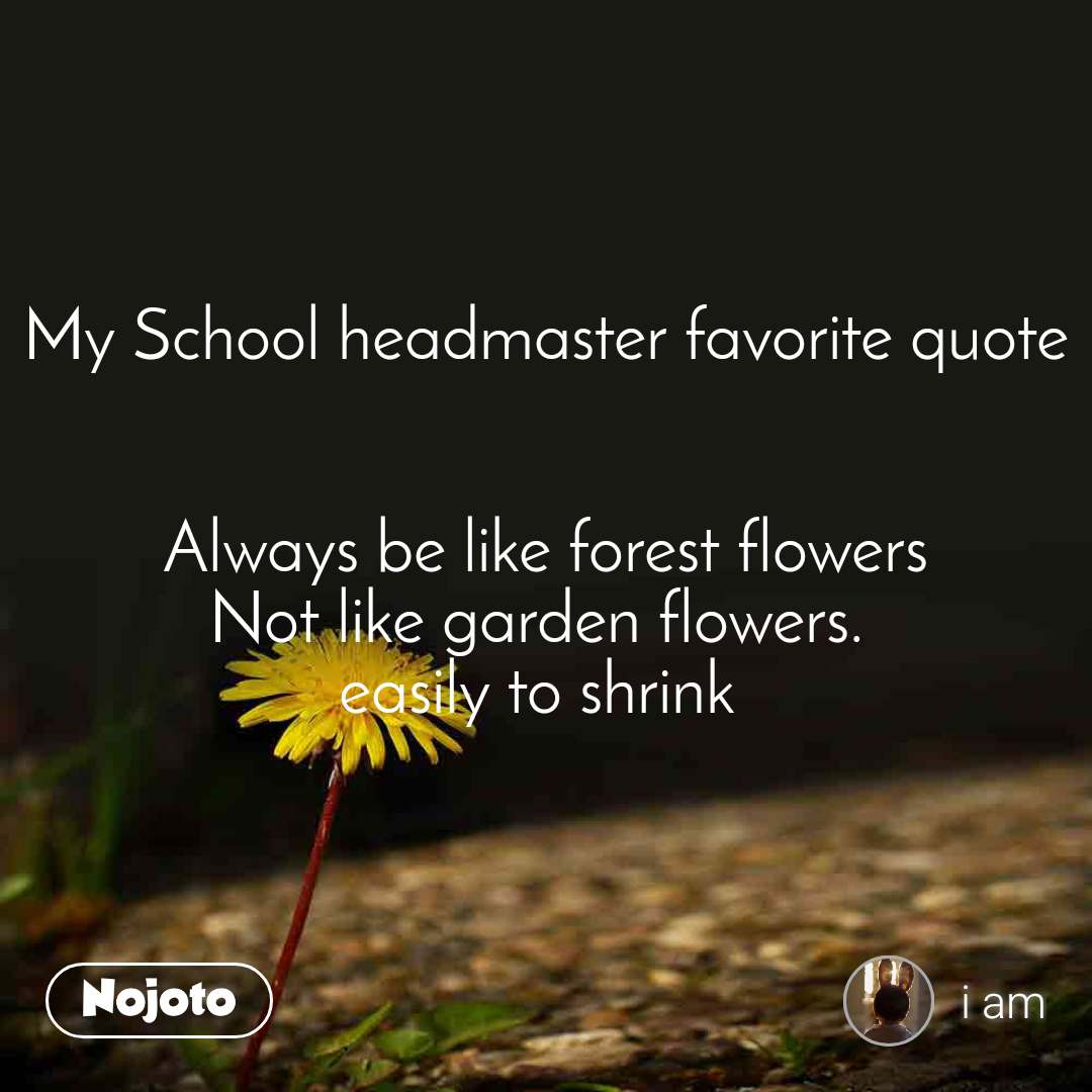 My School headmaster favorite quote   Always be like forest flowers Not like garden flowers.  easily to shrink