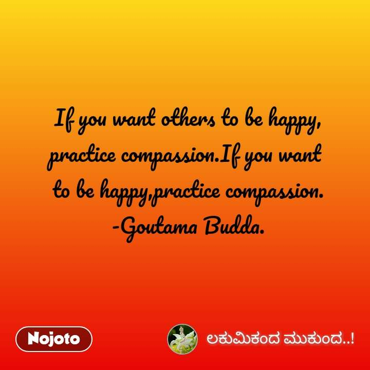 If you want others to be happy, practice compassion.If you want  to be happy,practice compassion. -Goutama Budda.