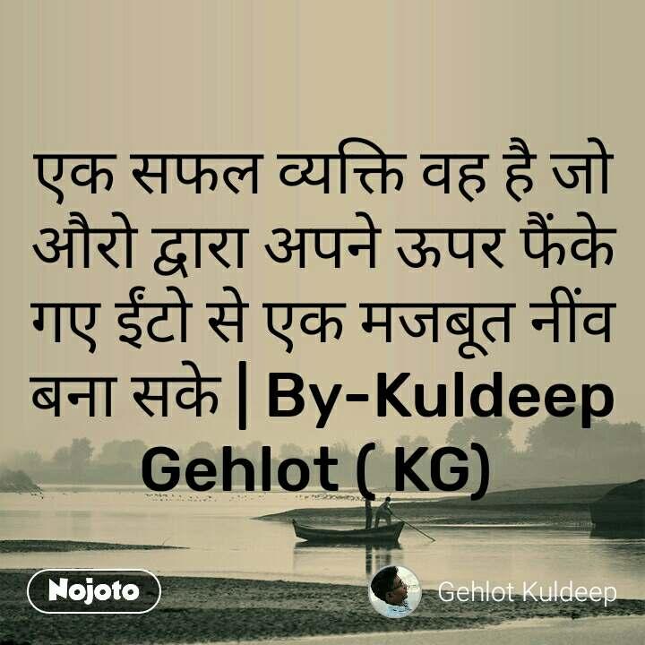 एक सफल व्यक्ति वह है जो औरो द्वारा अपने ऊपर फैंके गए ईंटो से एक मजबूत नींव बना सके | By-Kuldeep Gehlot ( KG)