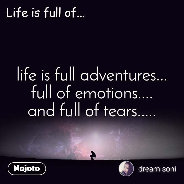 Life is full of life is full adventures... full of emotions.... and full of tears.....