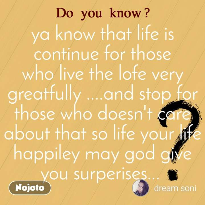 ya know that life is continue for those who live the lofe very greatfully ....and stop for those who doesn't care about that so life your life happiley may god give you surperises...