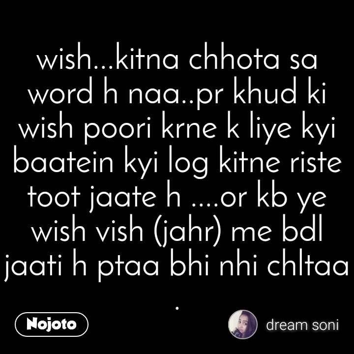 wish...kitna chhota sa word h naa..pr khud ki wish poori krne k liye kyi baatein kyi log kitne riste toot jaate h ....or kb ye wish vish (jahr) me bdl jaati h ptaa bhi nhi chltaa .