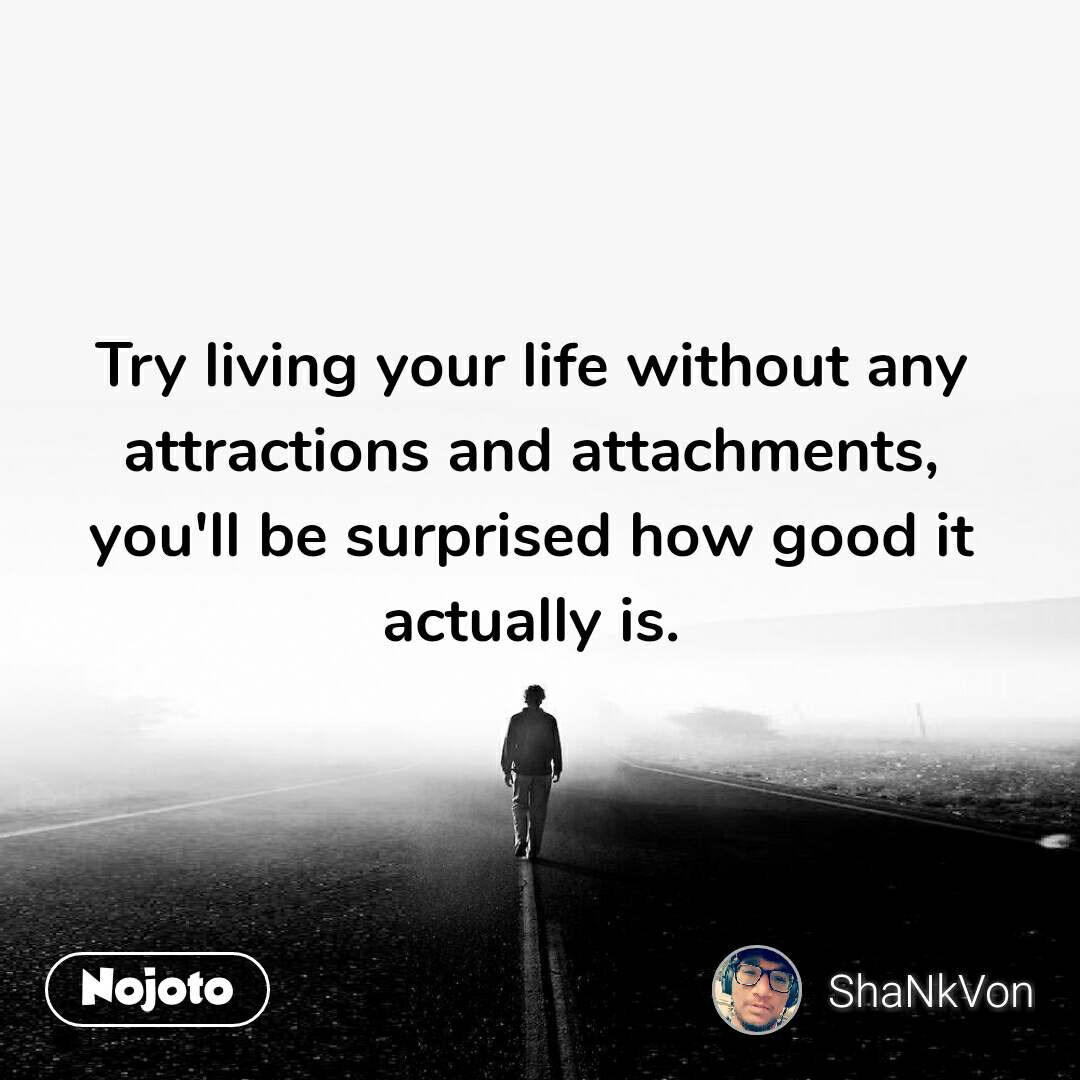 Try living your life without any attractions and attachments, you'll be surprised how good it actually is.