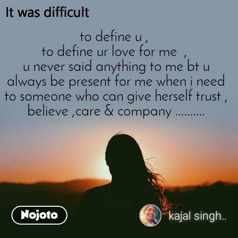 It was difficult to define u ,  to define ur love for me  ,  u never said anything to me bt u always be present for me when i need to someone who can give herself trust , believe ,care & company ..........