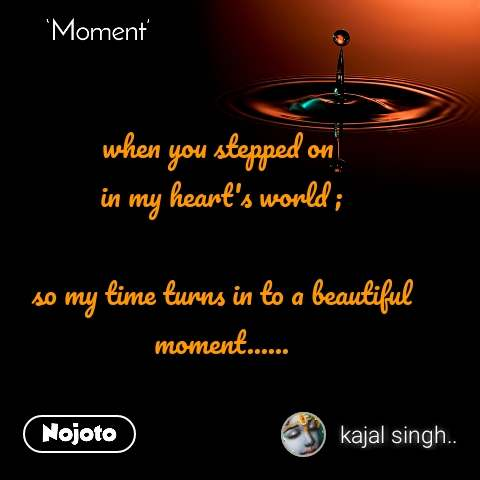 Moment when you stepped on  in my heart's world ;  so my time turns in to a beautiful moment......