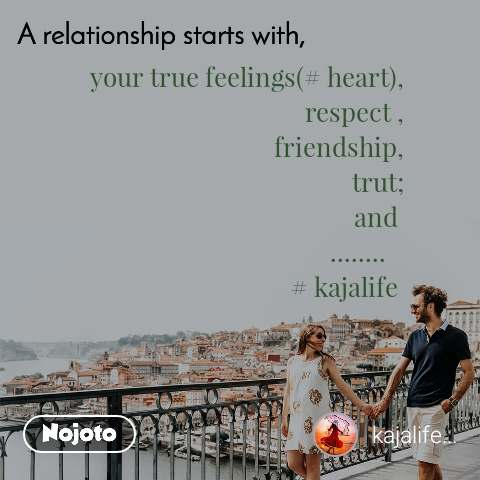 A relationship starts with your true feelings(# heart), respect , friendship, trut; and  ........    # kajalife