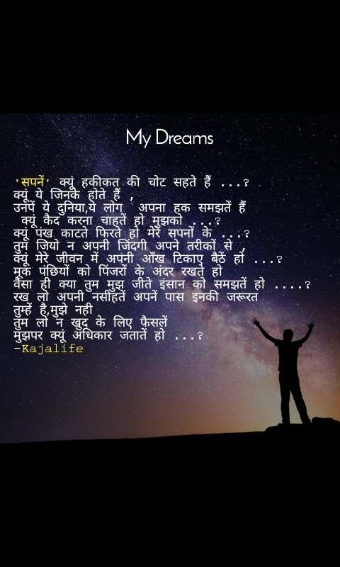 My dream 'सपनें' क्यूं हकीकत की चोट सहते हैं ...? क्यूं ये जिनके होते हैं ,  उनपें ये दुनिया,ये लोग  अपना हक समझतें हैं  क्यूं कैद करना चाहतें हो मुझको ...? क्यूं पंख काटते फिरते हो मेरे सपनों के ...?  तुम जियो न अपनी जिंदगी अपने तरीकों से , क्यूं मेरे जीवन में अपनी आँख टिकाए बैठें हो ...? मूक पंछियों को पिंजरों के अंदर रखते हो  वैसा ही क्या तुम मुझ जीते इंसान को समझतें हो ....? रख लो अपनी नसीहतें अपनें पास इनकी जरूरत  तुम्हें है,मुझे नही  तुम लो न खुद के लिए फैसलें  मुझपर क्यूं अधिकार जतातें हो ...? -Kajalife