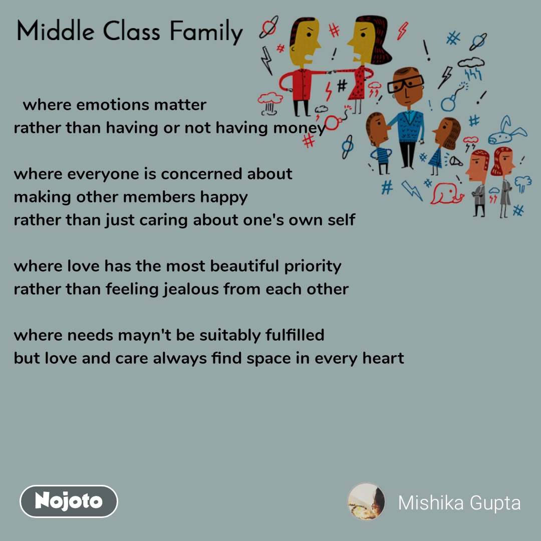 Middle Class Family   where emotions matter  rather than having or not having money   where everyone is concerned about  making other members happy  rather than just caring about one's own self   where love has the most beautiful priority  rather than feeling jealous from each other   where needs mayn't be suitably fulfilled  but love and care always find space in every heart