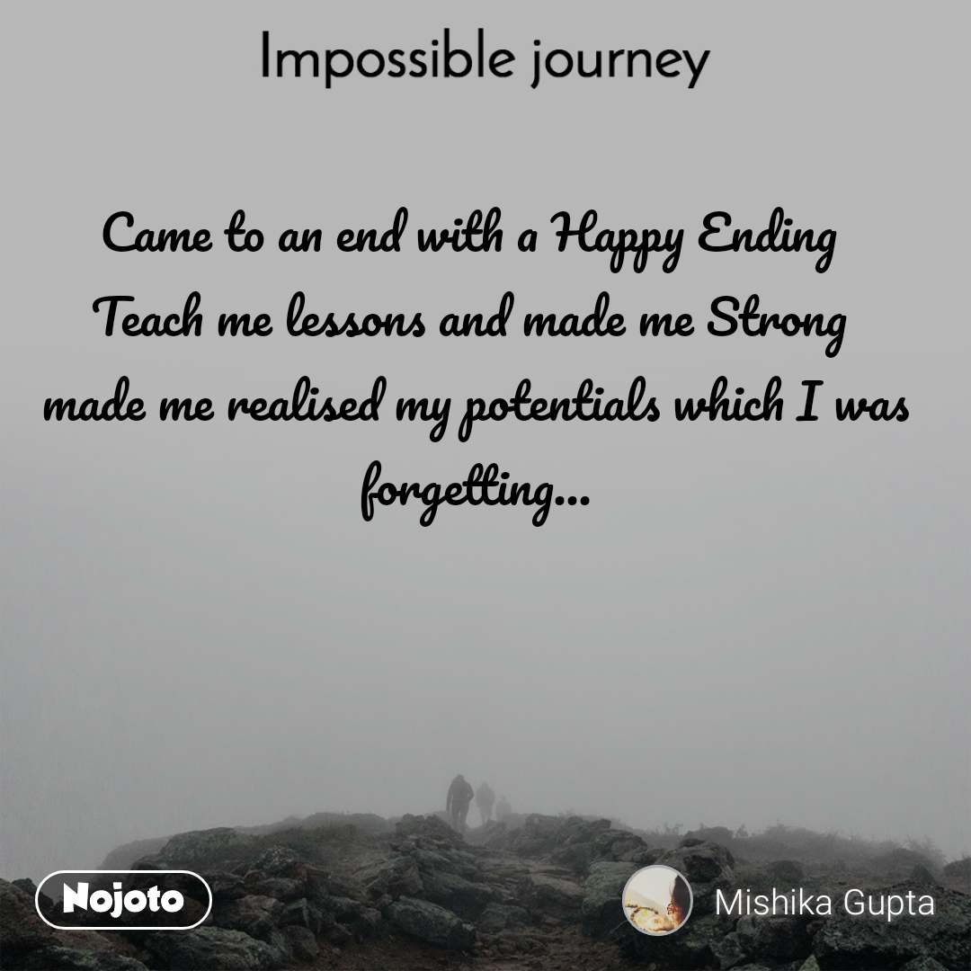 Impossible Journey quotes  Came to an end with a Happy Ending  Teach me lessons and made me Strong  made me realised my potentials which I was forgetting...
