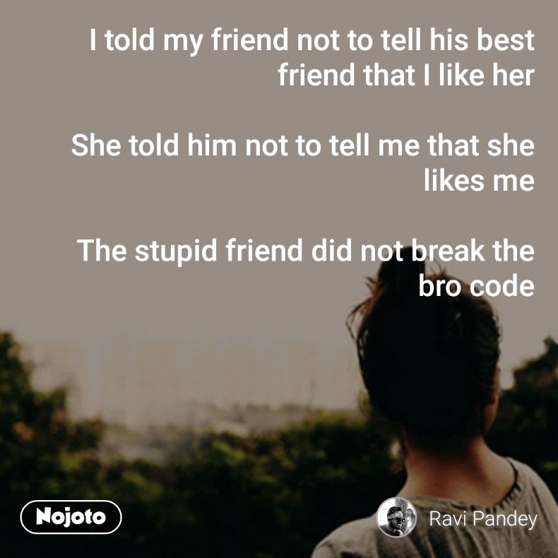 I told my friend not to tell his best friend that I like her  She told him not to tell me that she likes me  The stupid friend did not break the bro code