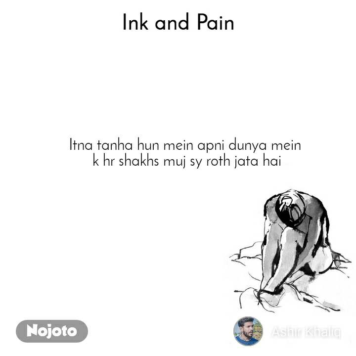 Ink and Pain Itna tanha hun mein apni dunya mein  k hr shakhs muj sy roth jata hai