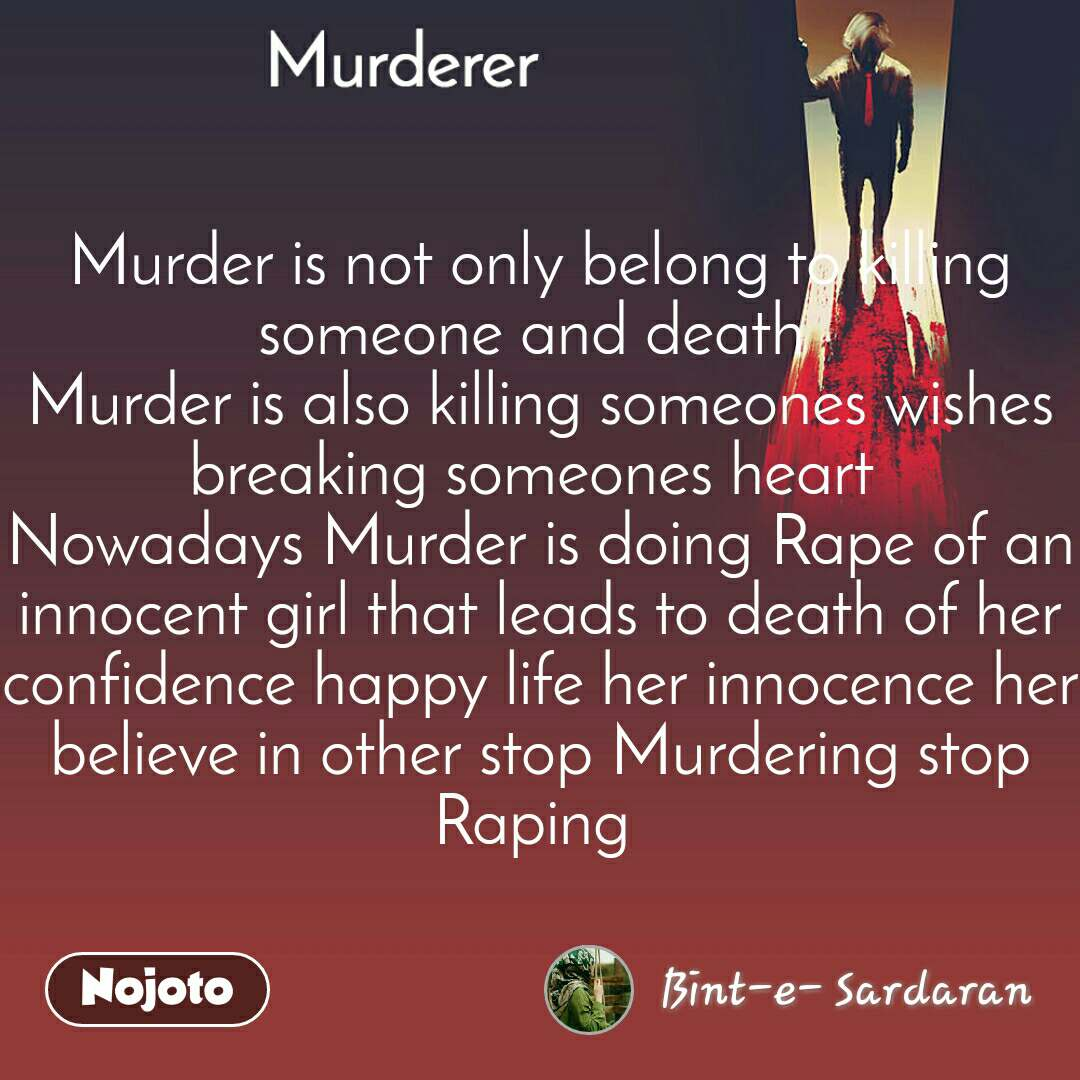Murderer Murder is not only belong to killing someone and death  Murder is also killing someones wishes breaking someones heart  Nowadays Murder is doing Rape of an innocent girl that leads to death of her confidence happy life her innocence her believe in other stop Murdering stop Raping