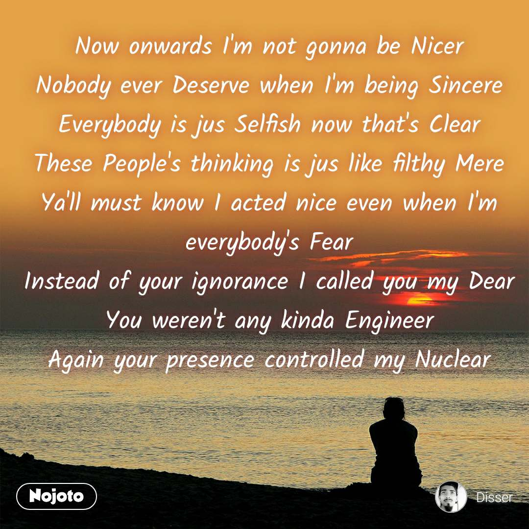 Now onwards I'm not gonna be Nicer Nobody ever Deserve when I'm being Sincere Everybody is jus Selfish now that's Clear These People's thinking is jus like filthy Mere Ya'll must know I acted nice even when I'm everybody's Fear Instead of your ignorance I called you my Dear You weren't any kinda Engineer Again your presence controlled my Nuclear