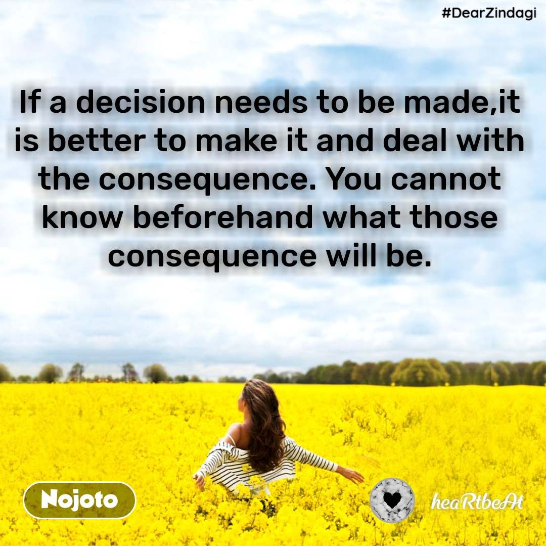 #DearZindagi If a decision needs to be made,it is better to make it and deal with the consequence. You cannot know beforehand what those consequence will be.