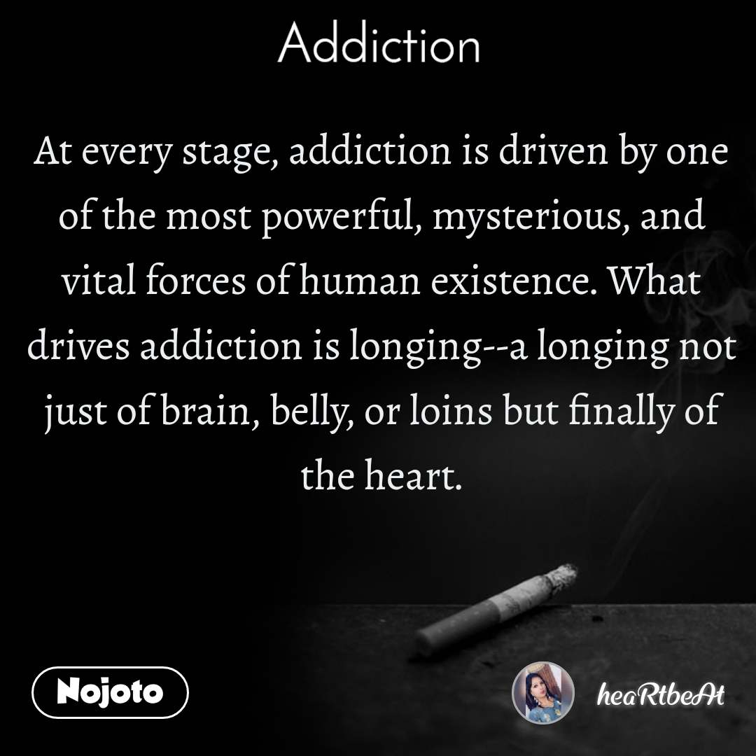 Addiction At every stage, addiction is driven by one of the most powerful, mysterious, and vital forces of human existence. What drives addiction is longing--a longing not just of brain, belly, or loins but finally of the heart.