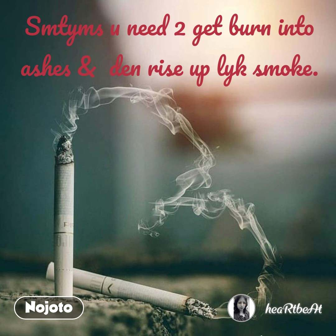 Smtyms u need 2 get burn into ashes &  den rise up lyk smoke.