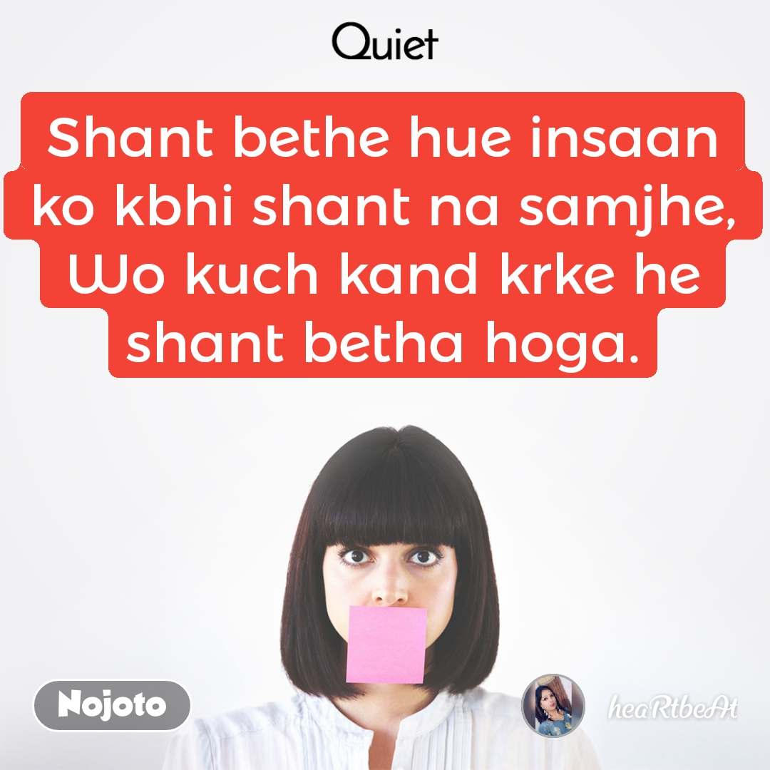 Quiet Shant bethe hue insaan ko kbhi shant na samjhe, Wo kuch kand krke he shant betha hoga.