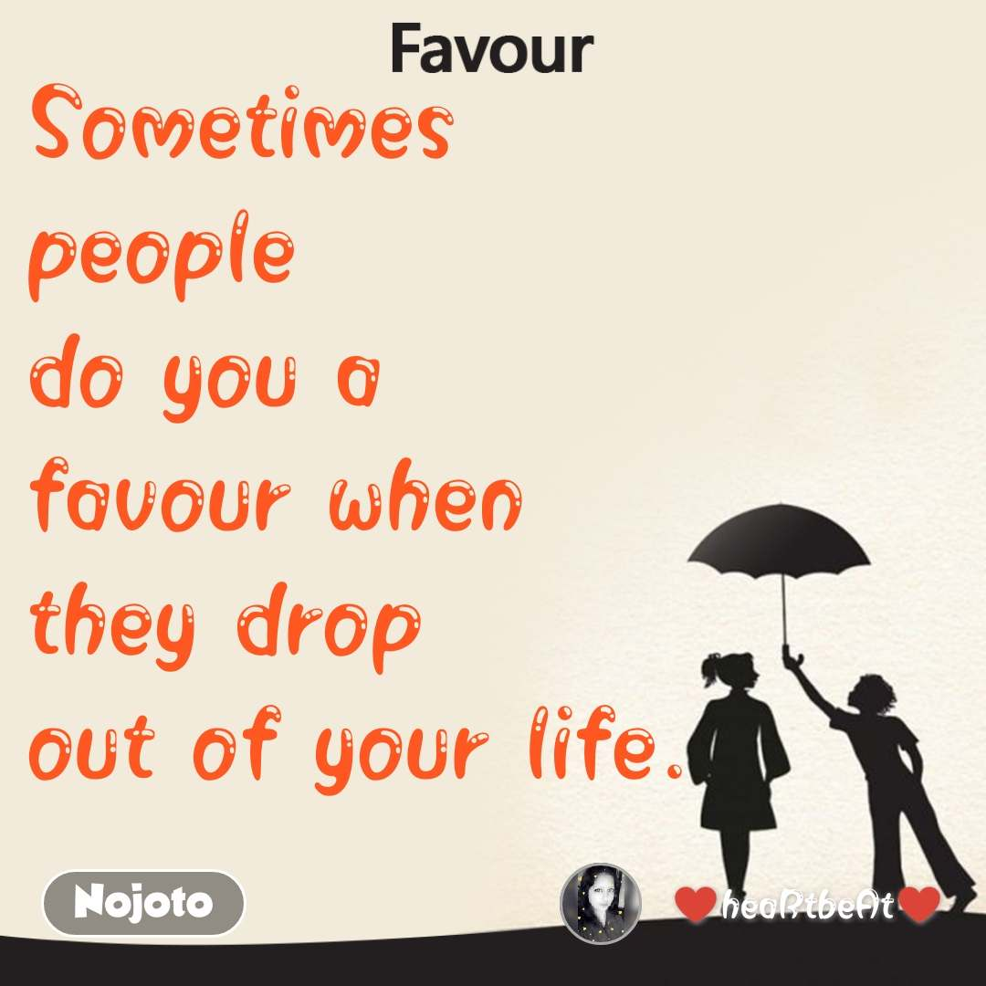 Favour Sometimes  people  do you a  favour when  they drop  out of your life.