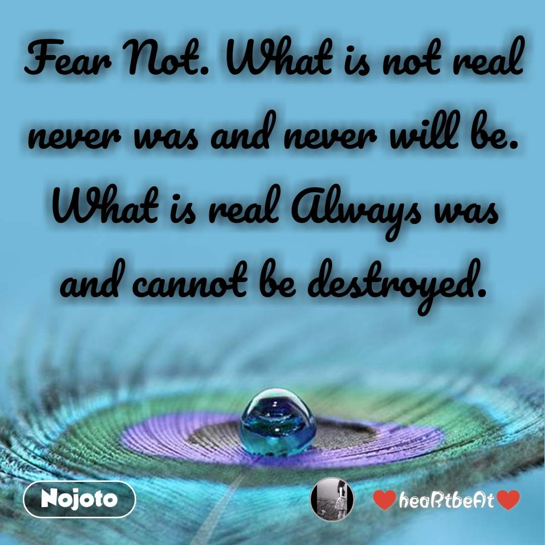 Fear Not. What is not real never was and never will be. What is real Always was and cannot be destroyed.
