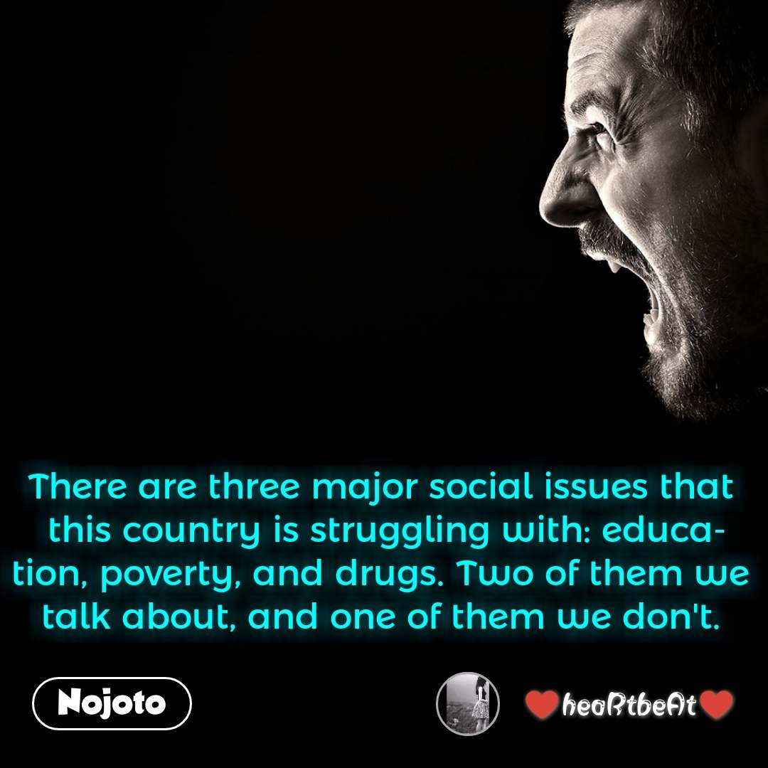 There are three major social issues that this country is struggling with: education, poverty, and drugs. Two of them we talk about, and one of them we don't.