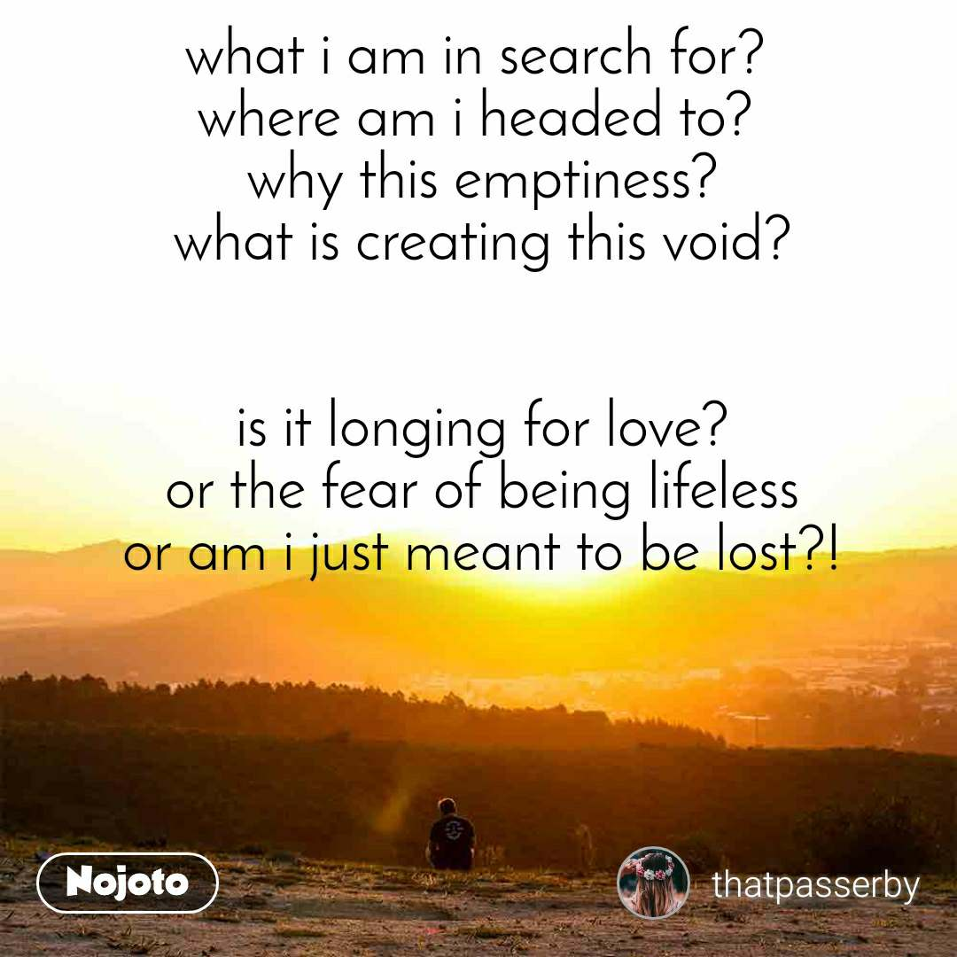 what i am in search for?  where am i headed to?  why this emptiness? what is creating this void?   is it longing for love?  or the fear of being lifeless  or am i just meant to be lost?!