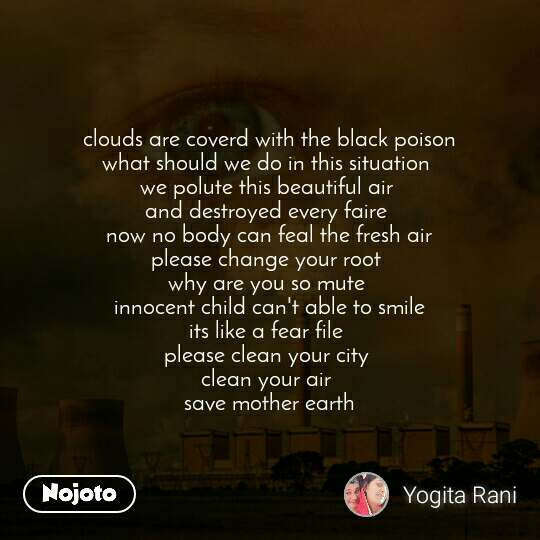 clouds are coverd with the black poison what should we do in this situation  we polute this beautiful air  and destroyed every faire  now no body can feal the fresh air please change your root  why are you so mute  innocent child can't able to smile its like a fear file  please clean your city  clean your air  save mother earth