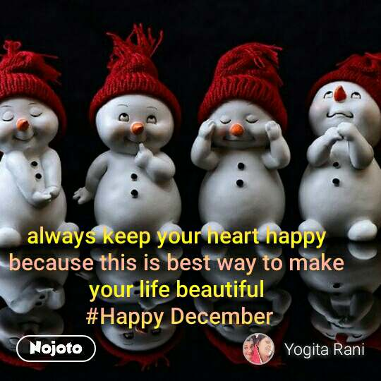 always keep your heart happy  because this is best way to make  your life beautiful  #Happy December