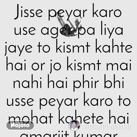 Jisse peyar karo use ager pa liya jaye to kismt kahte hai or jo kismt mai nahi hai phir bhi usse peyar karo to mohat kahete hai amarjit kumar