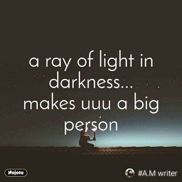 a ray of light in darkness... makes uuu a big person