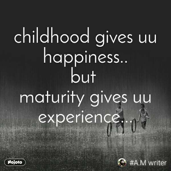 childhood gives uu happiness.. but  maturity gives uu experience...
