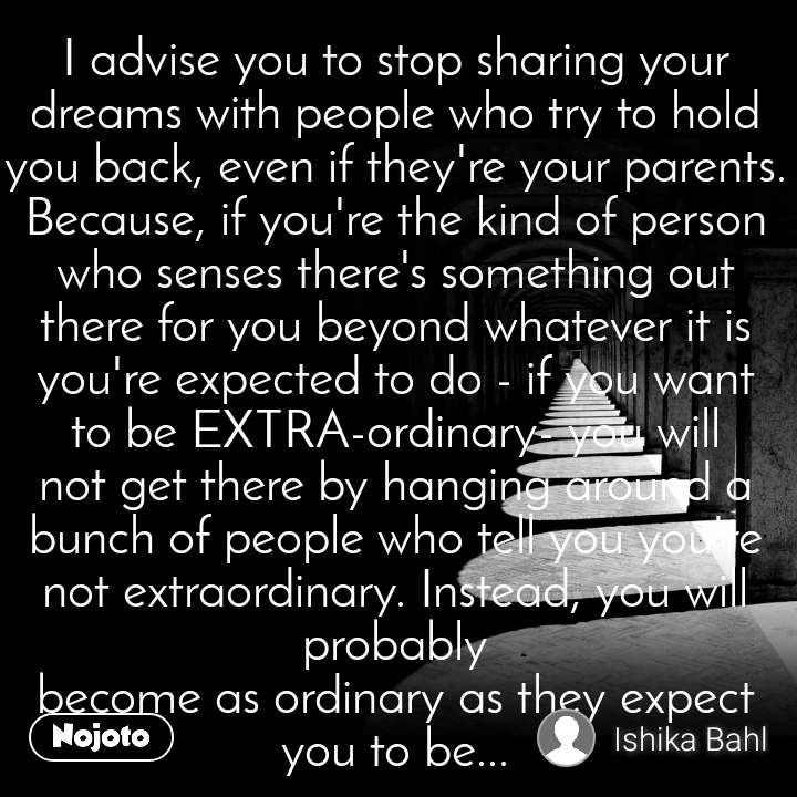 I advise you to stop sharing your dreams with people who try to hold you back, even if they're your parents. Because, if you're the kind of person who senses there's something out there for you beyond whatever it is you're expected to do - if you want to be EXTRA-ordinary- you will not get there by hanging around a bunch of people who tell you you're not extraordinary. Instead, you will probably become as ordinary as they expect you to be...