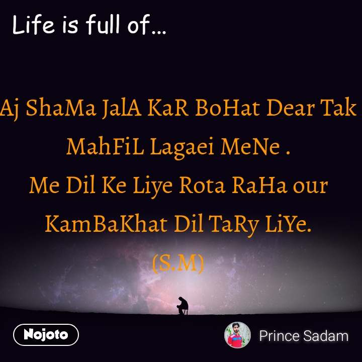 Life is full of Aj ShaMa JalA KaR BoHat Dear Tak MahFiL Lagaei MeNe . Me Dil Ke Liye Rota RaHa our KamBaKhat Dil TaRy LiYe. (S.M)
