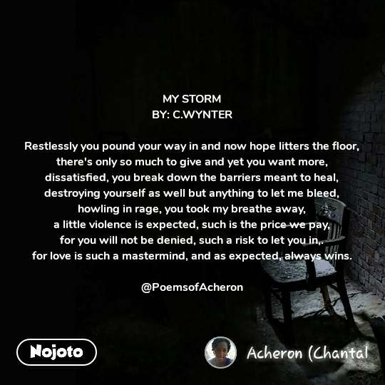 MY STORM BY: C.WYNTER  Restlessly you pound your way in and now hope litters the floor, there's only so much to give and yet you want more, dissatisfied, you break down the barriers meant to heal, destroying yourself as well but anything to let me bleed, howling in rage, you took my breathe away, a little violence is expected, such is the price we pay, for you will not be denied, such a risk to let you in,. for love is such a mastermind, and as expected, always wins.  @PoemsofAcheron