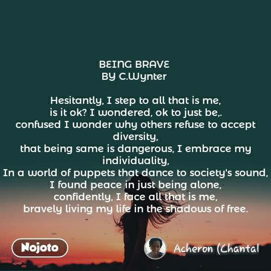 BEING BRAVE  BY C.Wynter   Hesitantly, I step to all that is me, is it ok? I wondered, ok to just be,. confused I wonder why others refuse to accept diversity, that being same is dangerous, I embrace my individuality, In a world of puppets that dance to society's sound, I found peace in just being alone, confidently, I face all that is me, bravely living my life in the shadows of free.
