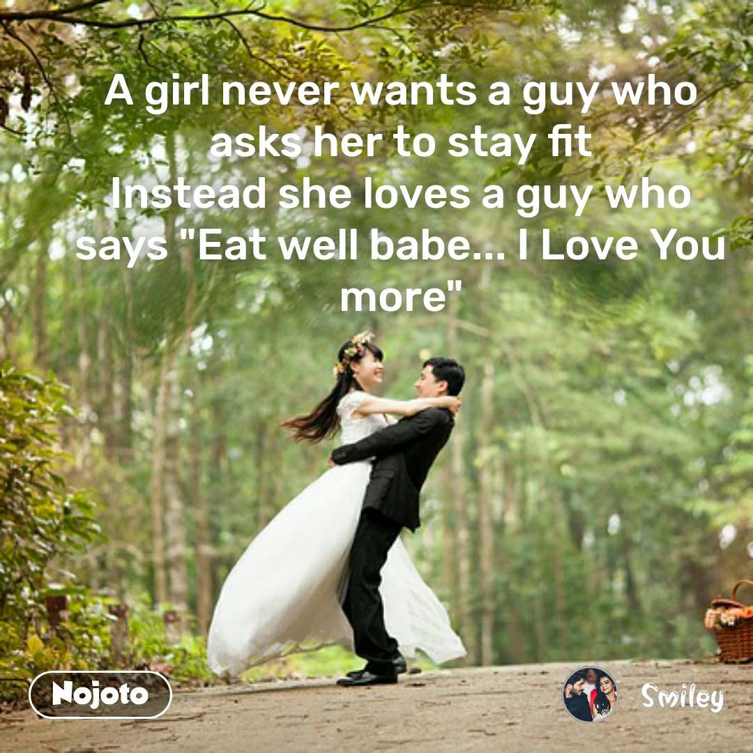 """A girl never wants a guy who asks her to stay fit Instead she loves a guy who says """"Eat well babe... I Love You more"""""""