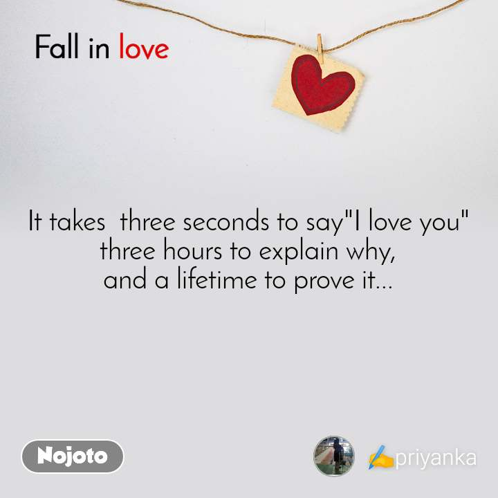 "Fall in love  It takes  three seconds to say""I love you"" three hours to explain why, and a lifetime to prove it..."