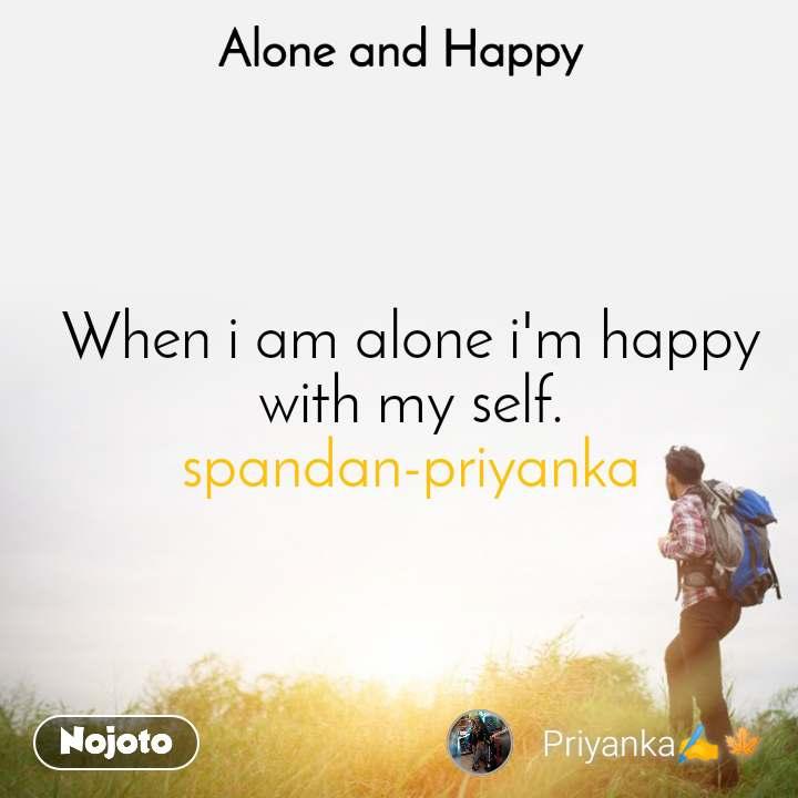 Alone and Happy  When i am alone i'm happy with my self. spandan-priyanka