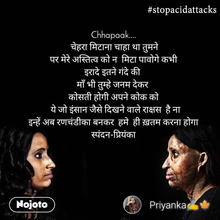 #StopAcidAttacks  Chhapaak....  चेहरा मिटाना चाहा था तुमने पर मेरे अस्तित्व को न  मिटा पावोगे कभी इरादे इतने गंदे की  माँ भी तुम्हे जनम देकर  कोसती होगी अपने कोक को    ये जो इंसान जैसे दिखने वाले राक्षस  है ना  इन्हें अब रणचंडीका बनकर  हमे  ही ख़तम करना होगा स्पंदन-प्रियंका