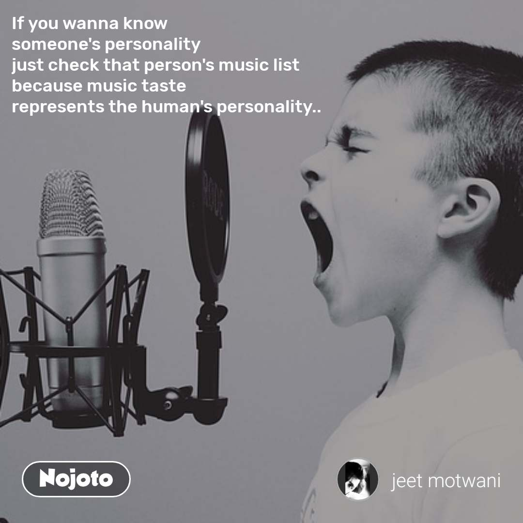 If you wanna know someone's personality just check that person's music list because music taste  represents the human's personality..