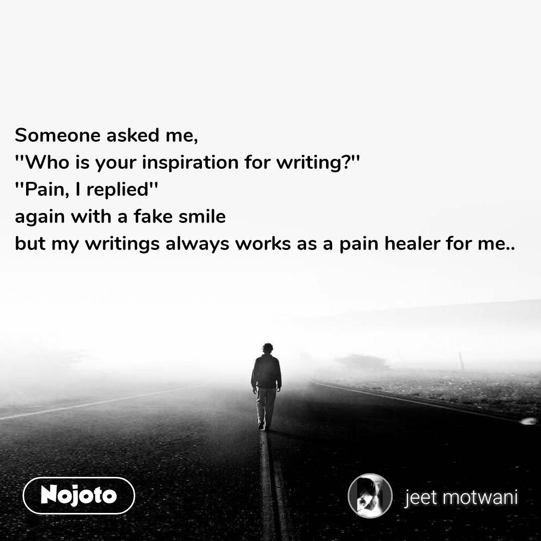 Someone asked me, ''Who is your inspiration for writing?'' ''Pain, I replied'' again with a fake smile but my writings always works as a pain healer for me..