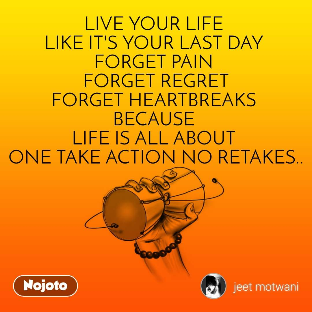 LIVE YOUR LIFE  LIKE IT'S YOUR LAST DAY  FORGET PAIN  FORGET REGRET FORGET HEARTBREAKS  BECAUSE  LIFE IS ALL ABOUT  ONE TAKE ACTION NO RETAKES..