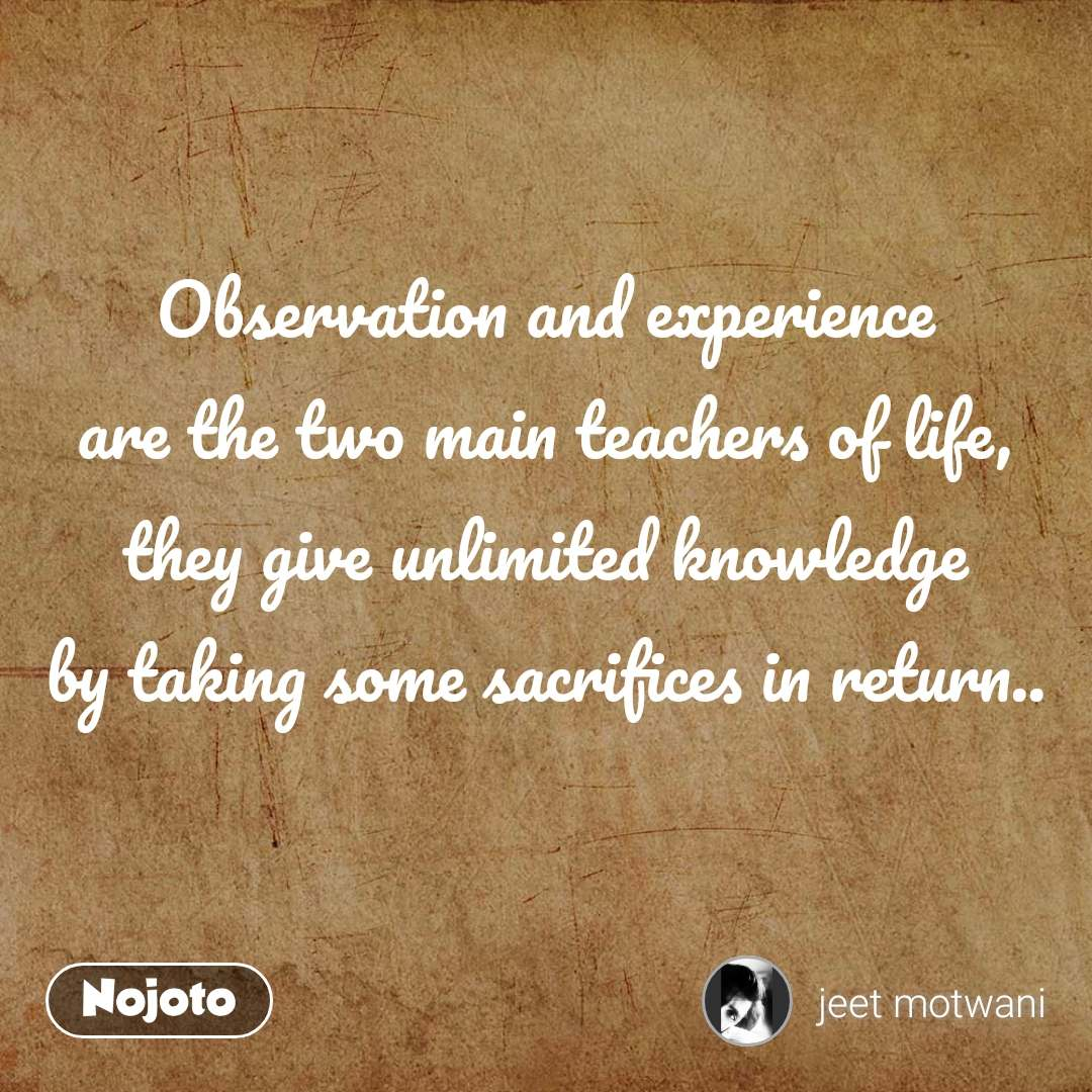 Observation and experience are the two main teachers of life, they give unlimited knowledge by taking some sacrifices in return..