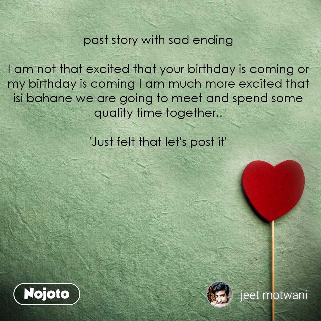 past story with sad ending  I am not that excited that your birthday is coming or my birthday is coming I am much more excited that isi bahane we are going to meet and spend some quality time together..  'Just felt that let's post it'